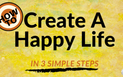 How To Create A Happy Life In 3 Simple Steps
